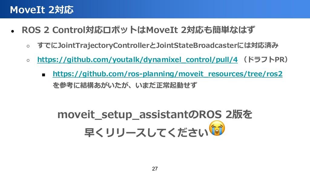 ● ROS 2 Control対応ロボットはMoveIt 2対応も簡単なはず ○ すでにJoi...