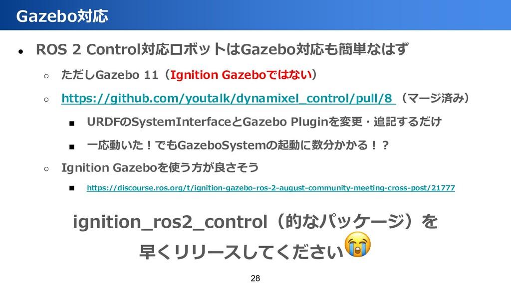 ● ROS 2 Control対応ロボットはGazebo対応も簡単なはず ○ ただしGazeb...