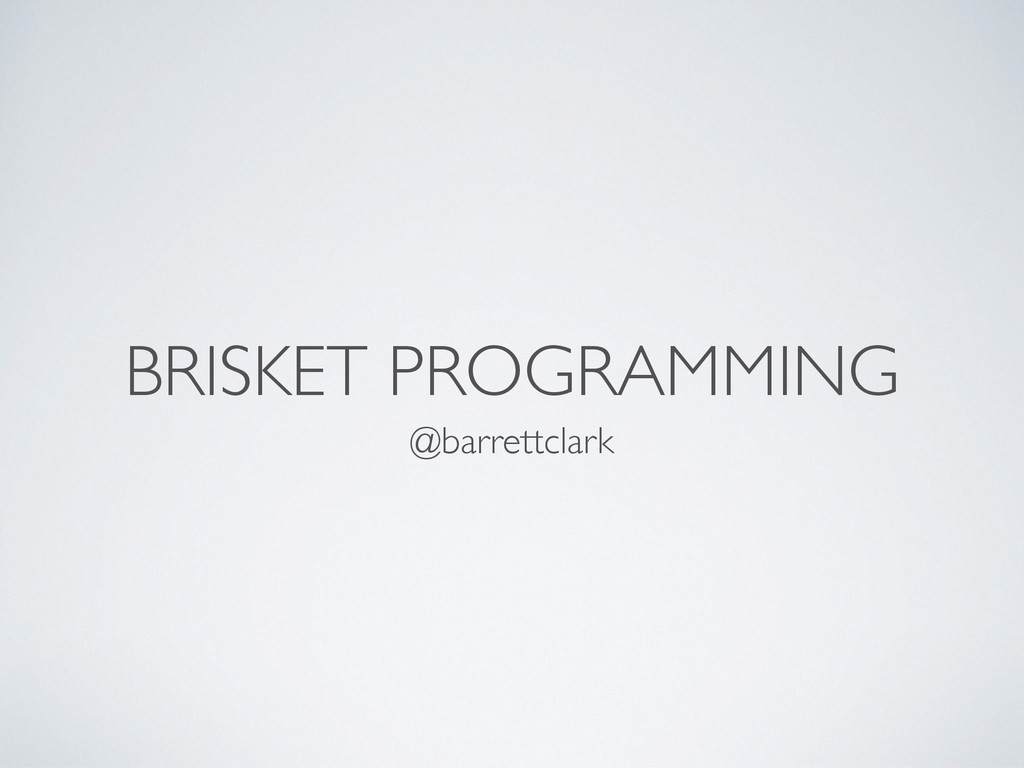 BRISKET PROGRAMMING @barrettclark