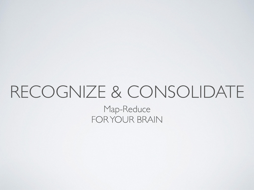 RECOGNIZE & CONSOLIDATE Map-Reduce FOR YOUR BRA...