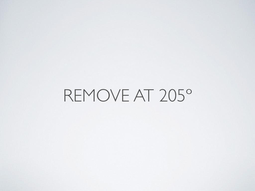 REMOVE AT 205º