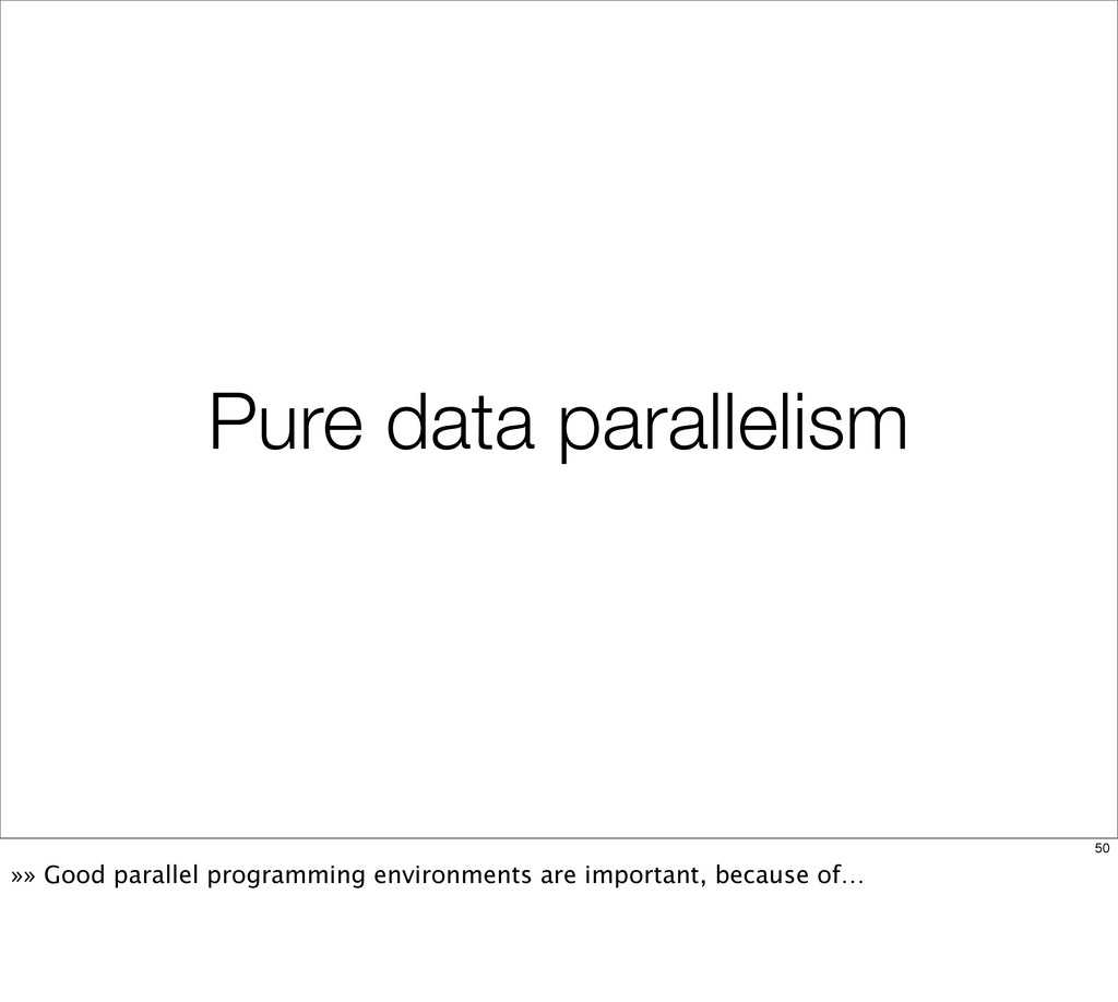 Pure data parallelism 50 »» Good parallel progr...