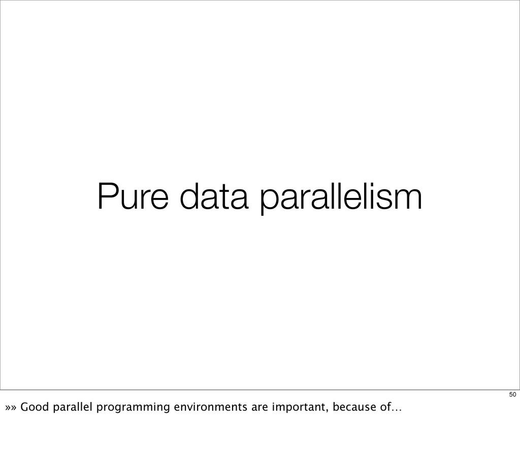Pure data parallelism 50 »» Good parallel progr...