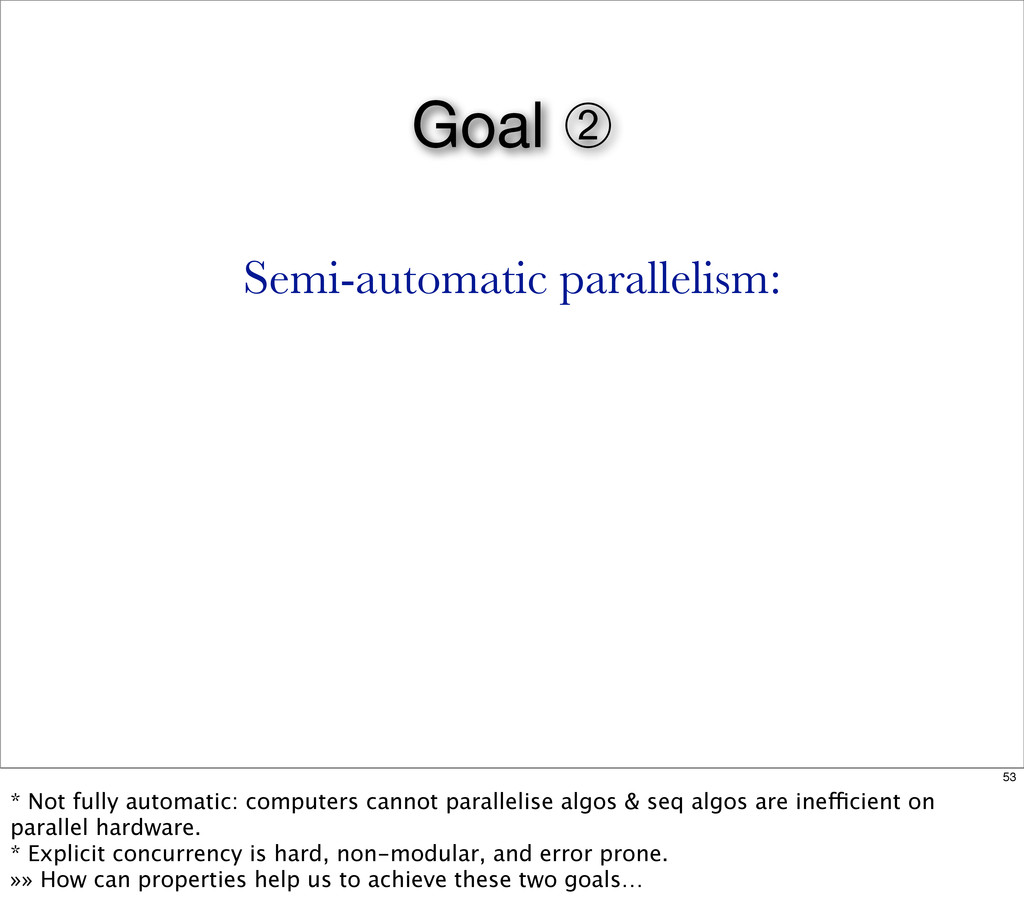 Goal ➁ Semi-automatic parallelism: 53 * Not ful...