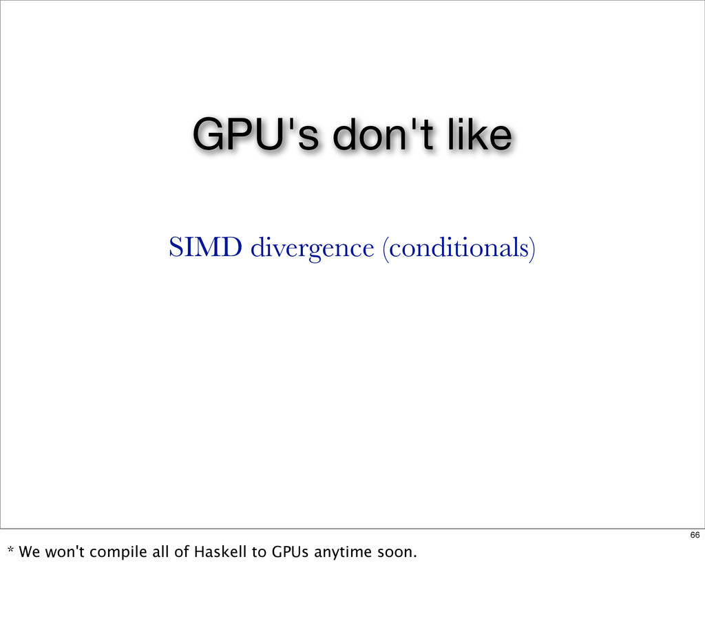 GPU's don't like SIMD divergence (conditionals)...