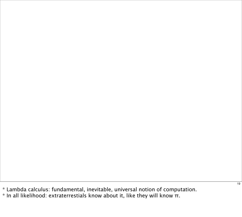 19 * Lambda calculus: fundamental, inevitable, ...