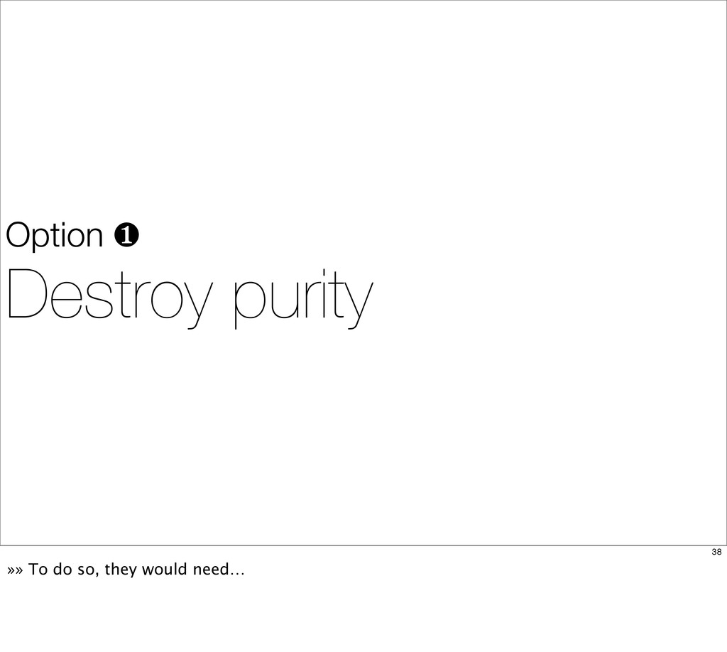 Option ❶ Destroy purity 38 »» To do so, they wo...