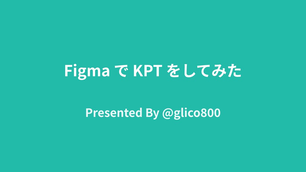 Figma で KPT をしてみた Presented By @glico800