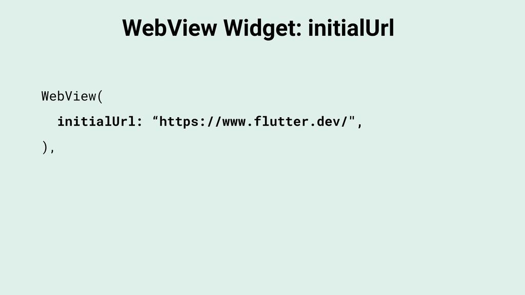 WebView Widget: initialUrl WebView( initialUrl:...