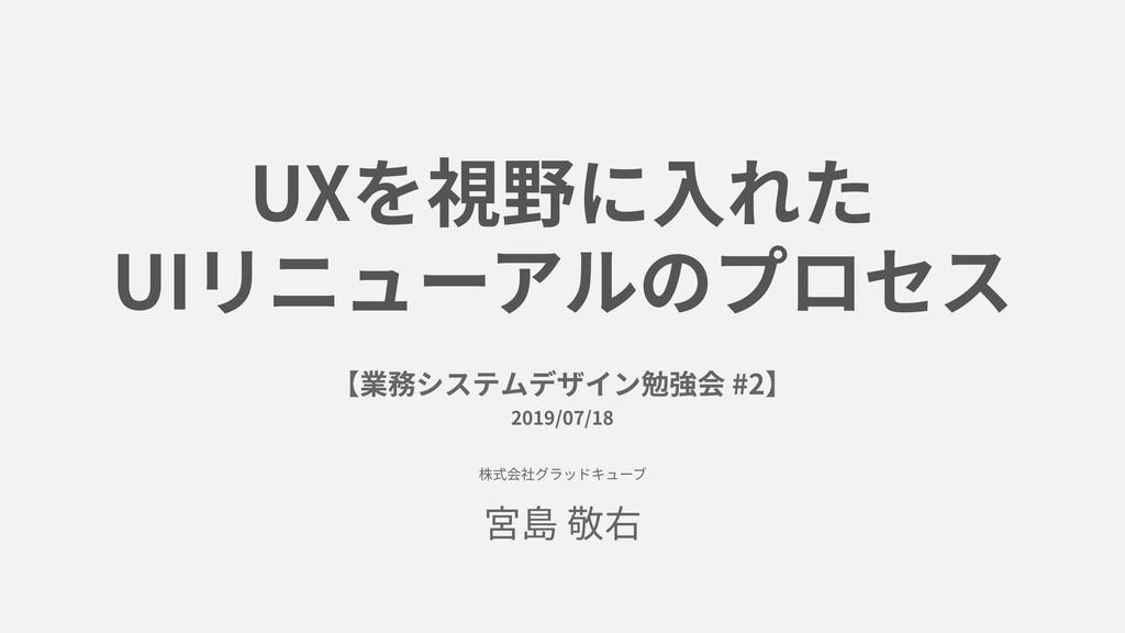 UXを視野に⼊れた UIリニューアルのプロセス 【業務システムデザイン勉強会 #2】 2019...