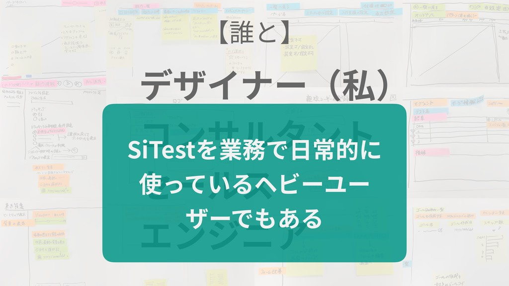 デザイナー(私) コンサルタント セールス エンジニア 【誰と】 SiTestを業務で⽇常的に...