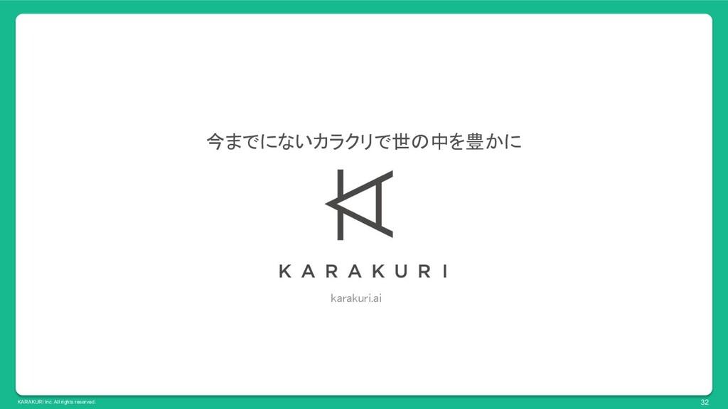 KARAKURI Inc. All rights reserved. 32 今までにないカラク...