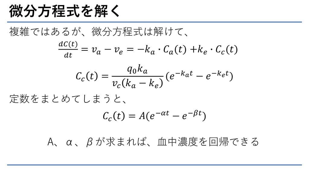 微分方程式を解く 𝑑𝐶(𝑡) 𝑑𝑡 = 𝑣𝑎 − 𝑣𝑒 = −𝑘𝑎 ∙ 𝐶𝑎 (𝑡) +𝑘𝑒 ...