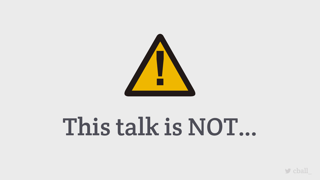 This talk is NOT… cball_