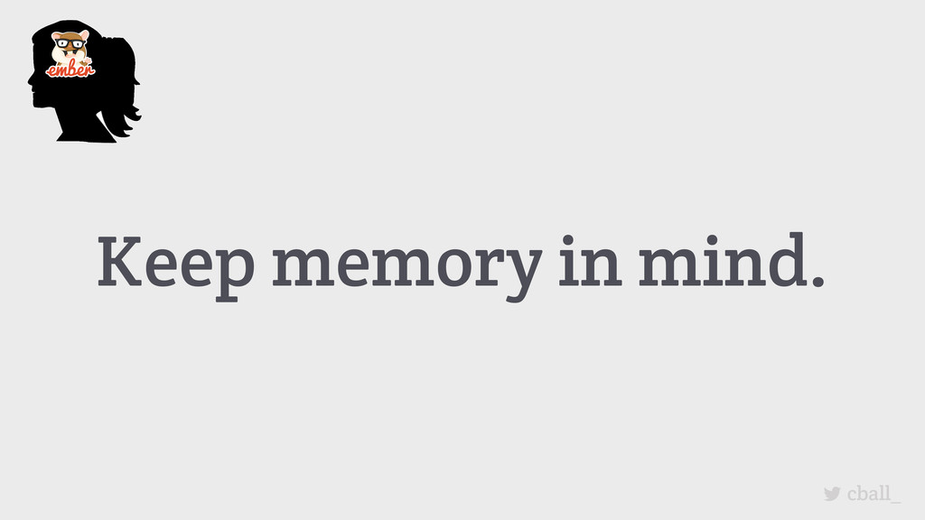 Keep memory in mind. cball_