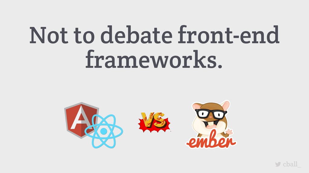 Not to debate front-end frameworks. cball_
