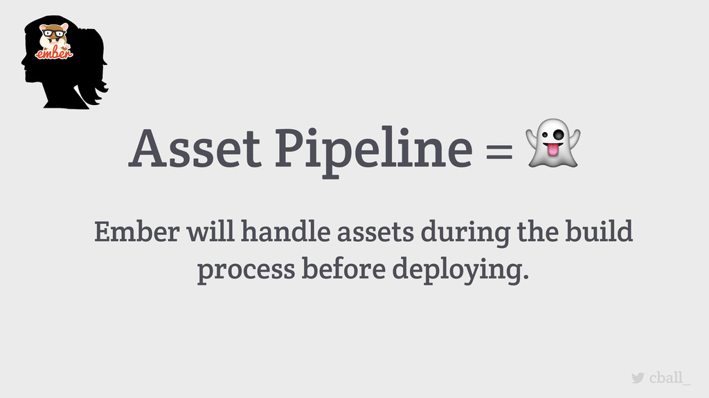 Asset Pipeline =  Ember will handle assets duri...