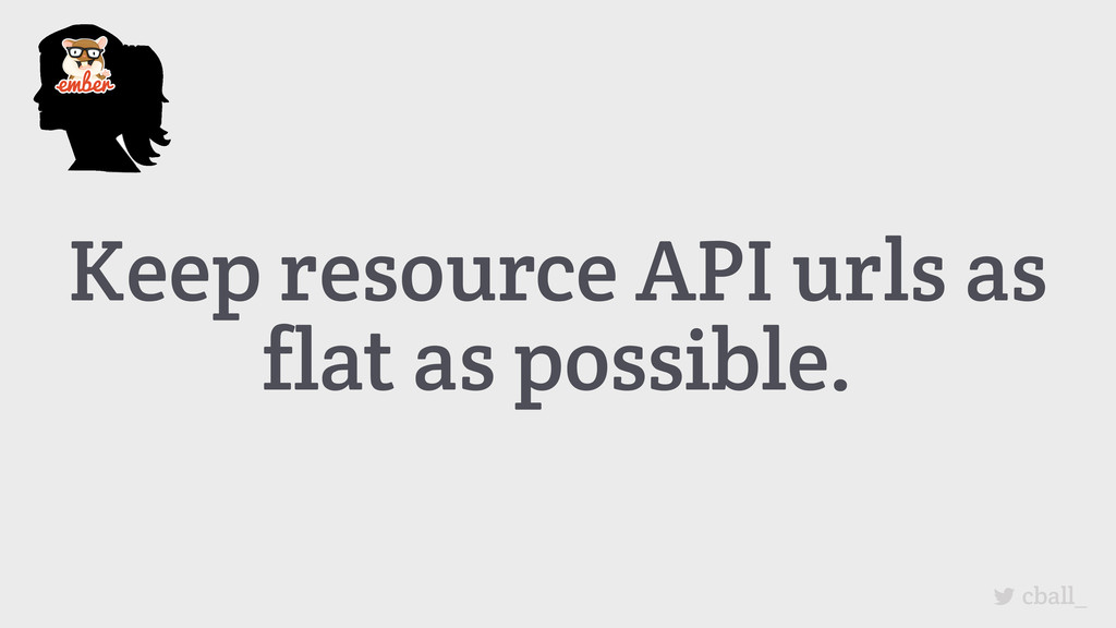 Keep resource API urls as flat as possible. cba...
