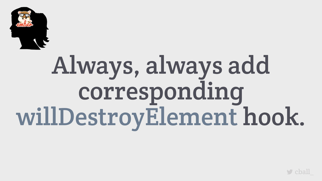 Always, always add corresponding willDestroyEle...