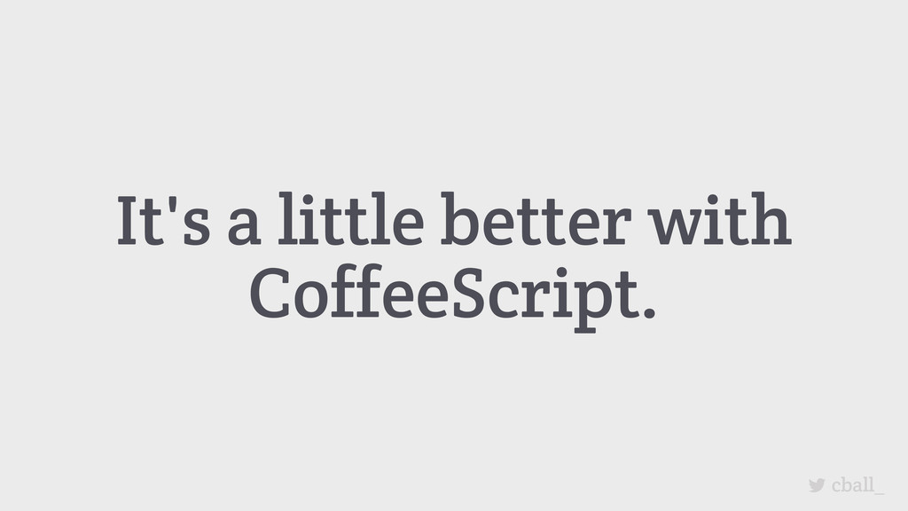 It's a little better with CoffeeScript. cball_