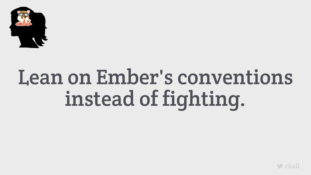 Lean on Ember's conventions instead of fighting...