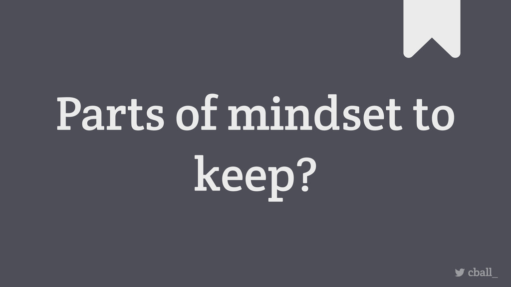 Parts of mindset to keep? cball_