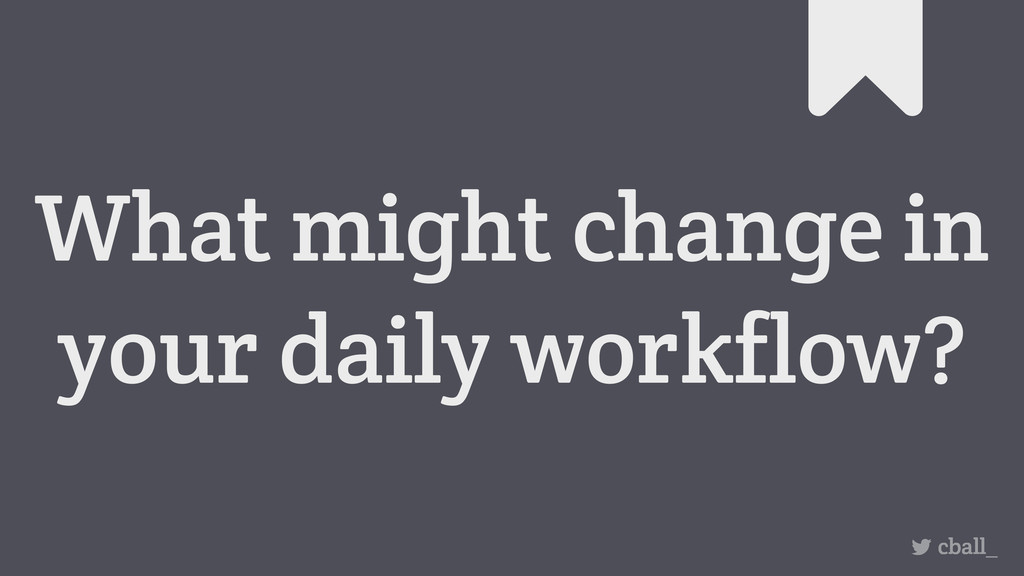 What might change in your daily workflow? cball_