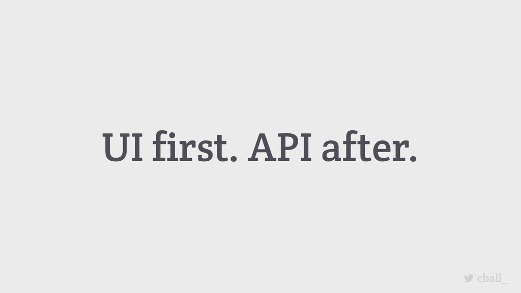 UI first. API after. cball_