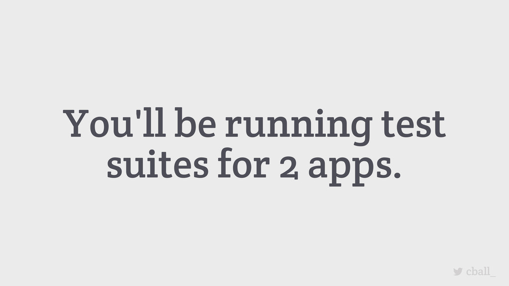 You'll be running test suites for 2 apps. cball_