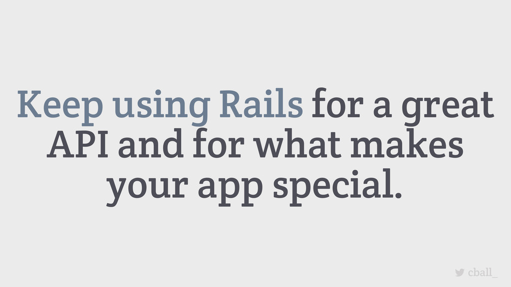 Keep using Rails for a great API and for what m...