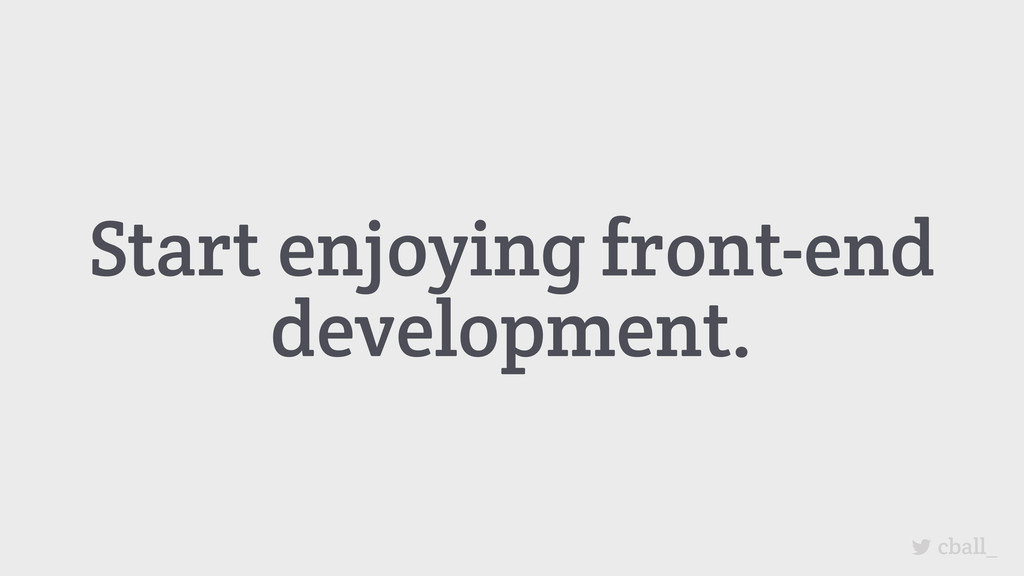 Start enjoying front-end development. cball_