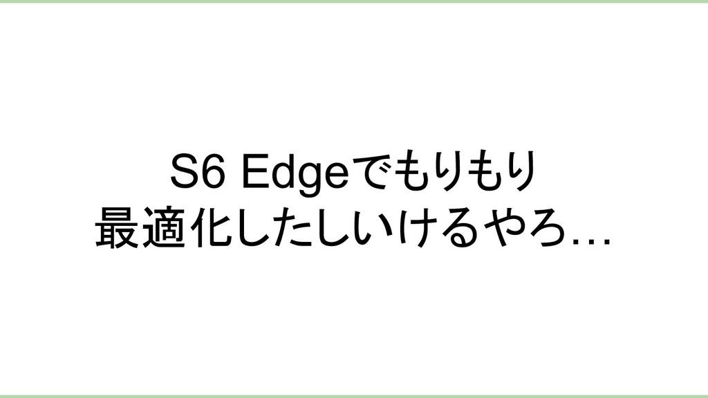 S6 Edgeでもりもり 最適化したしいけるやろ…
