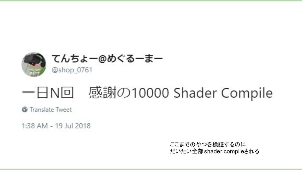 ここまでのやつを検証するのに だいたい全部shader compileされる