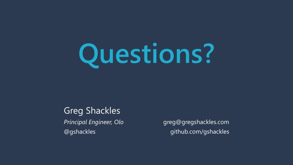 Questions? Greg Shackles Principal Engineer, Ol...