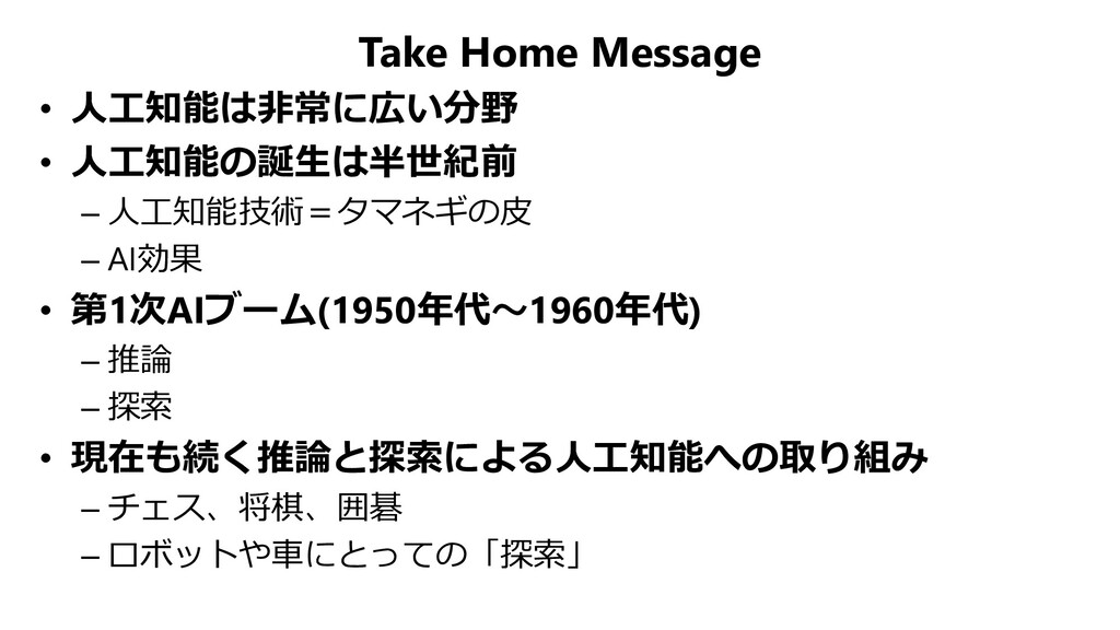 Take Home Message • 人工知能は非常に広い分野 • 人工知能の誕生は半世紀前...