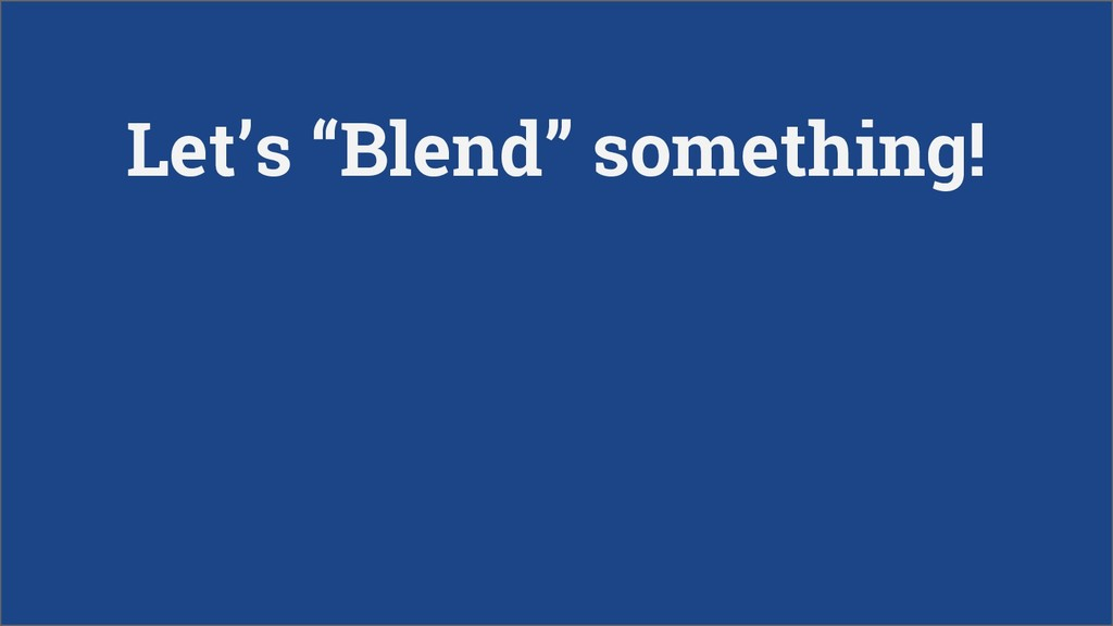 "Let's ""Blend"" something!"
