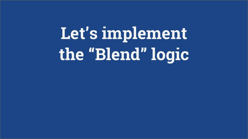 "Let's implement the ""Blend"" logic"