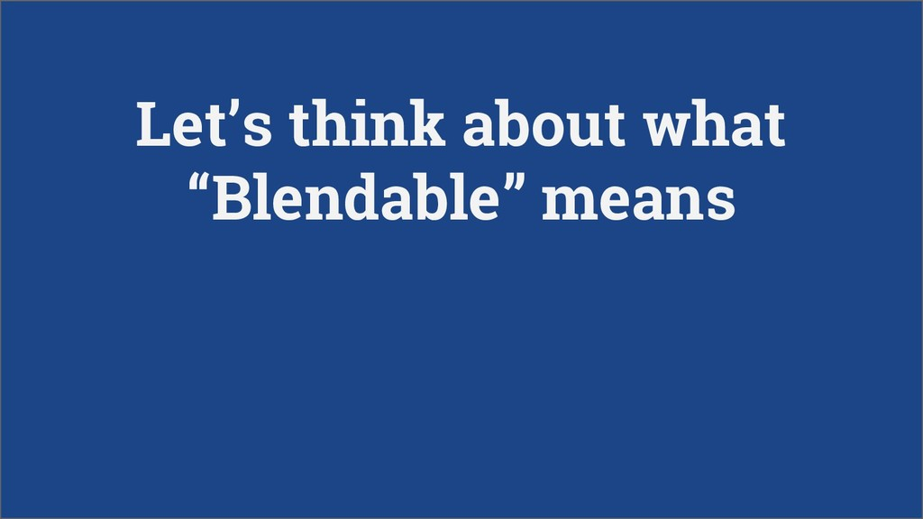 """Let's think about what """"Blendable"""" means"""