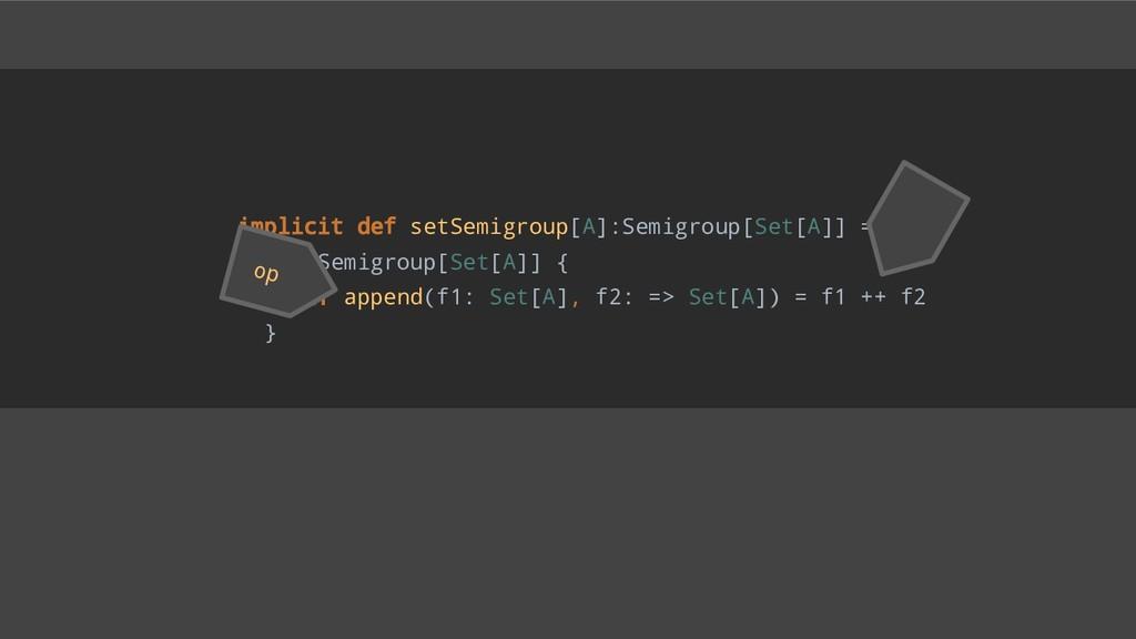 implicit def setSemigroup[A]:Semigroup[Set[A]] ...