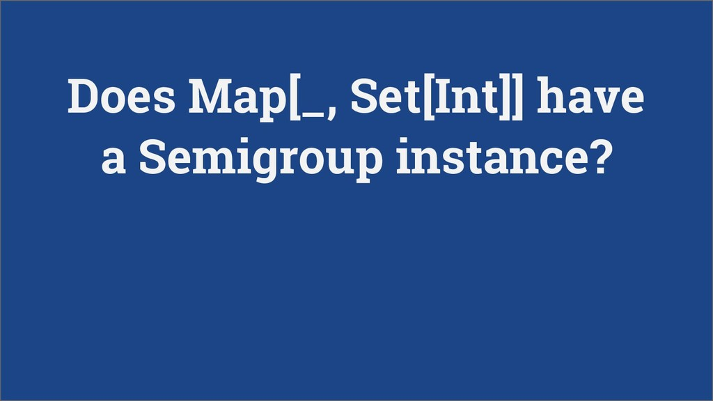 Does Map[_, Set[Int]] have a Semigroup instance?