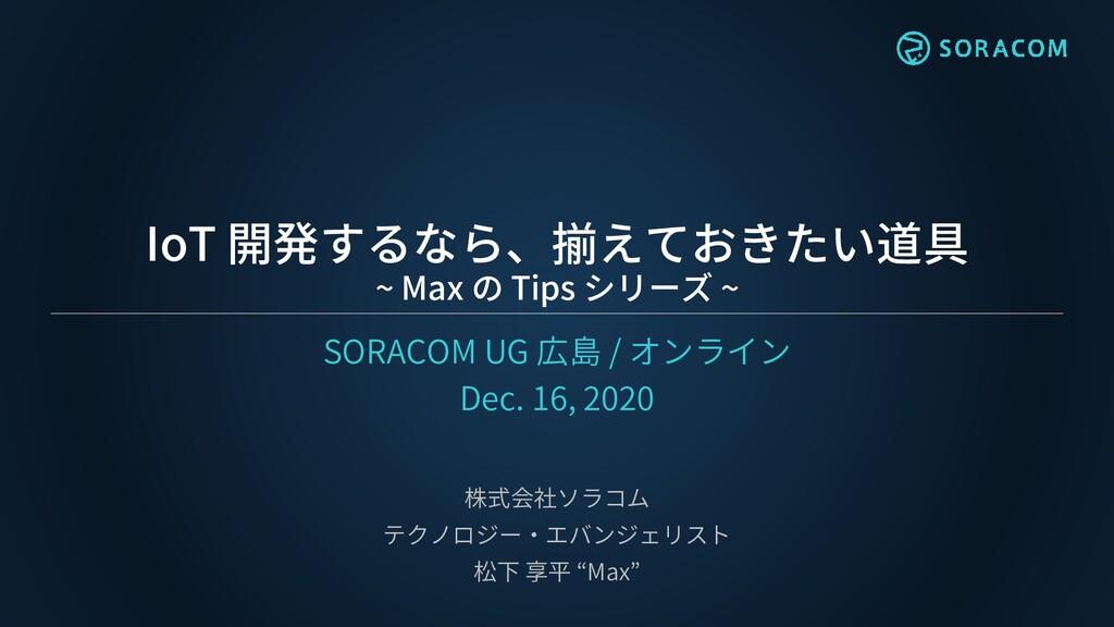 IoT 開発するなら、揃えておきたい道具 ~ Max の Tips シリーズ ~ SORACO...