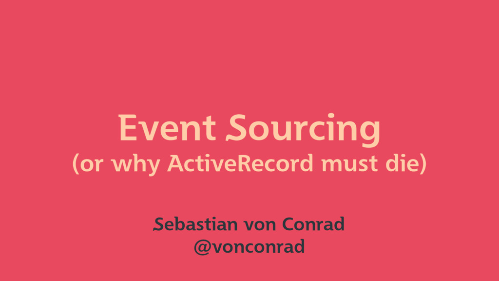 Event Sourcing (or why ActiveRecord must die) S...