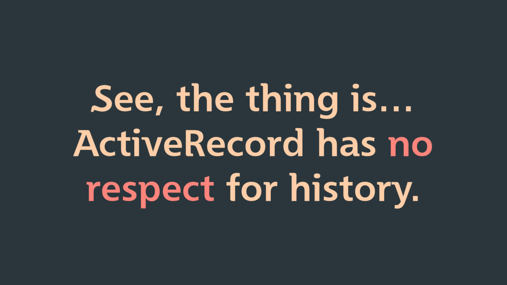 See, the thing is… ActiveRecord has no respect ...