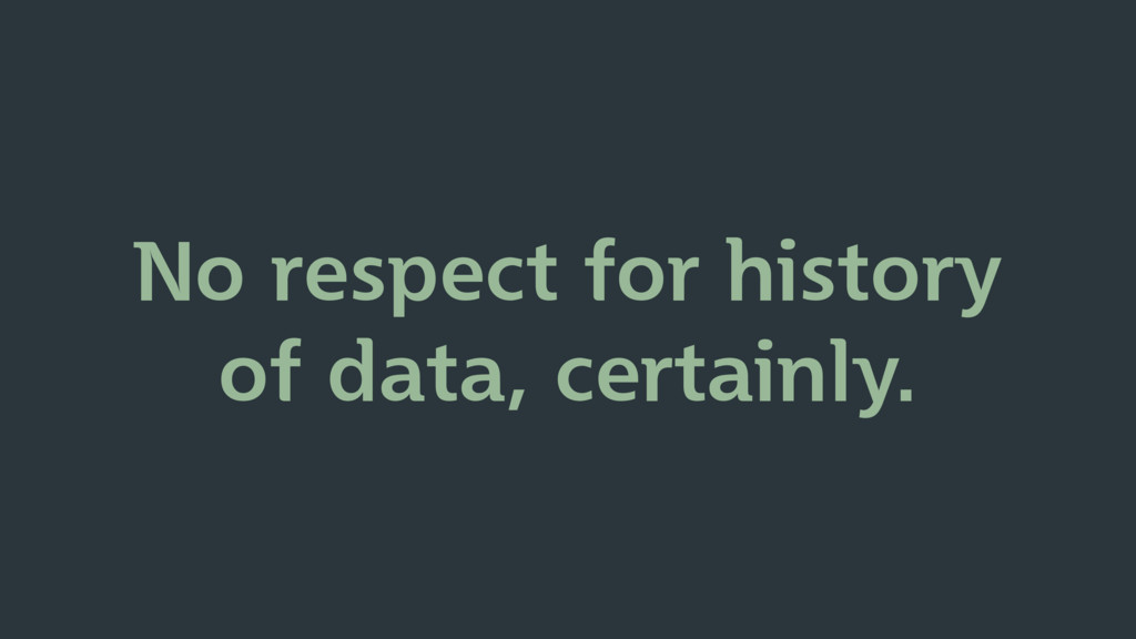 No respect for history of data, certainly.