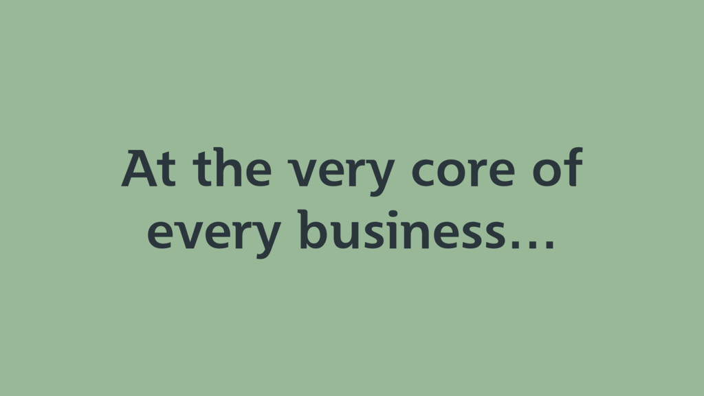 At the very core of every business…