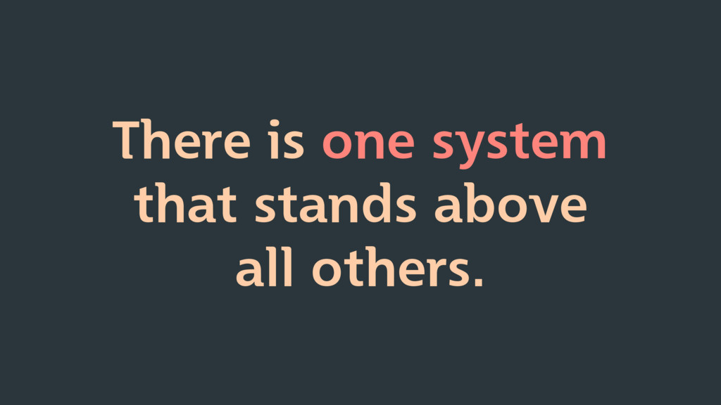 There is one system that stands above all other...