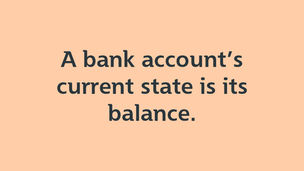 A bank account's current state is its balance.