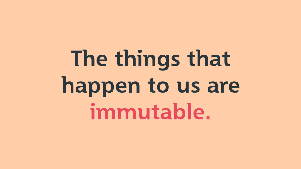 The things that happen to us are immutable.