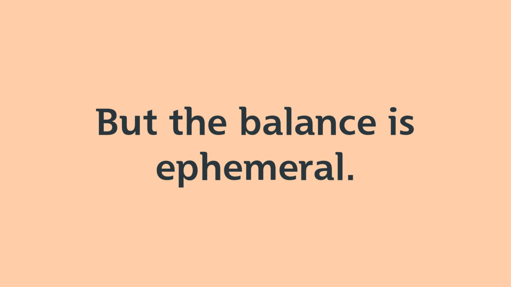 But the balance is ephemeral.