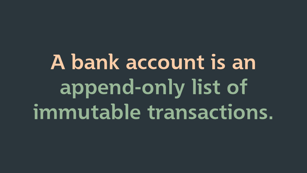 A bank account is an append-only list of immuta...